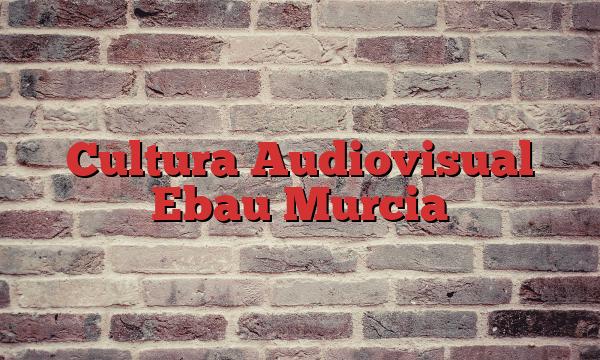 Cultura Audiovisual Ebau Murcia