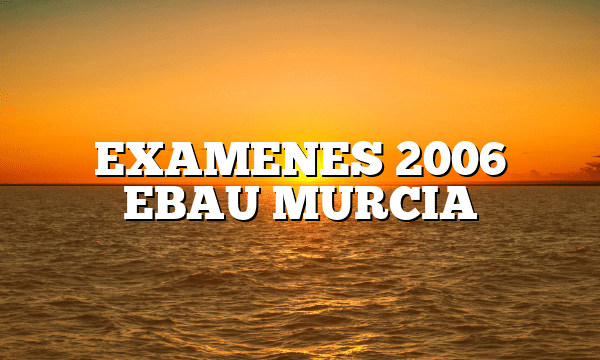 EXAMENES 2006 EBAU MURCIA