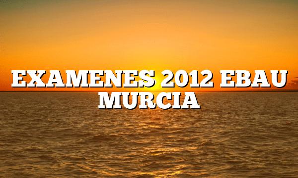 EXAMENES 2012 EBAU MURCIA