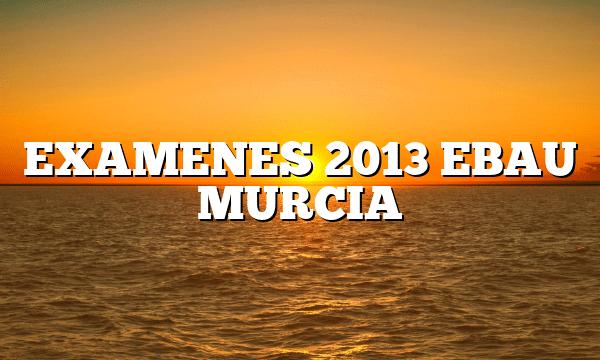 EXAMENES 2013 EBAU MURCIA