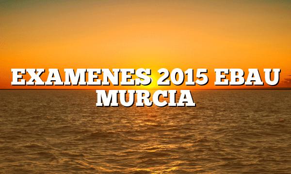 EXAMENES 2015 EBAU MURCIA