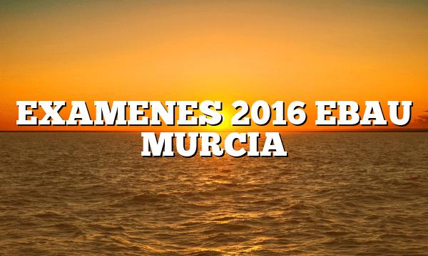 EXAMENES 2016 EBAU MURCIA