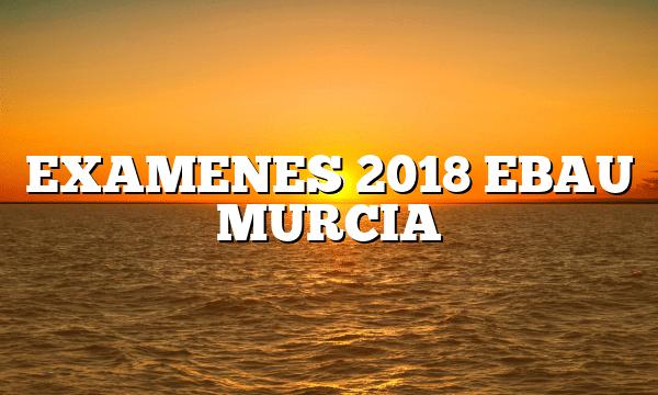 EXAMENES 2018 EBAU MURCIA
