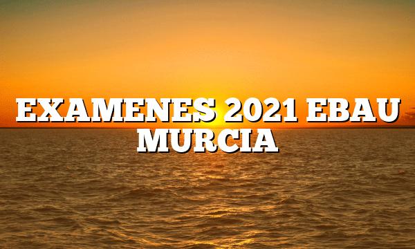 EXAMENES 2021 EBAU MURCIA