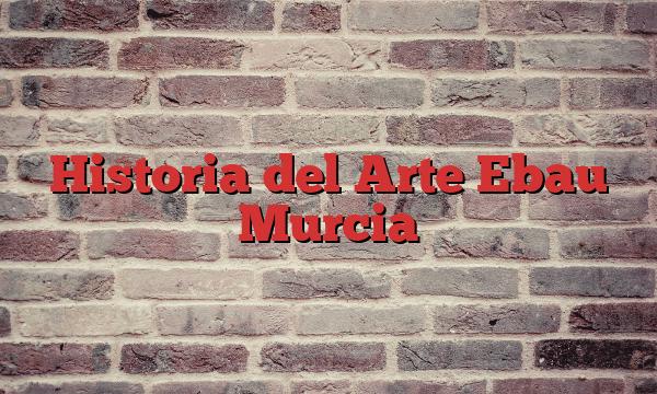 Historia del Arte Ebau Murcia
