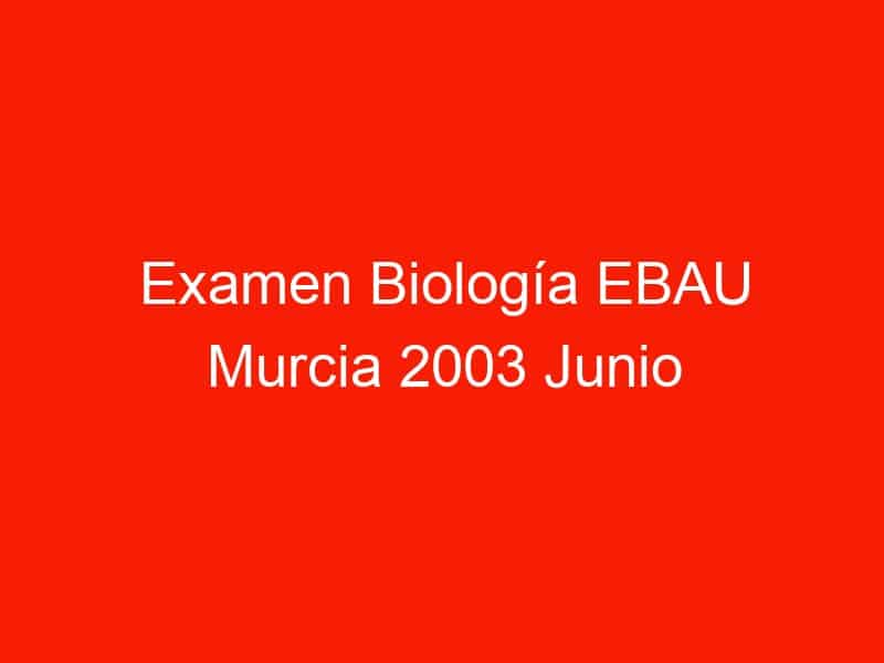 examen biologia ebau murcia 2003 junio 4361