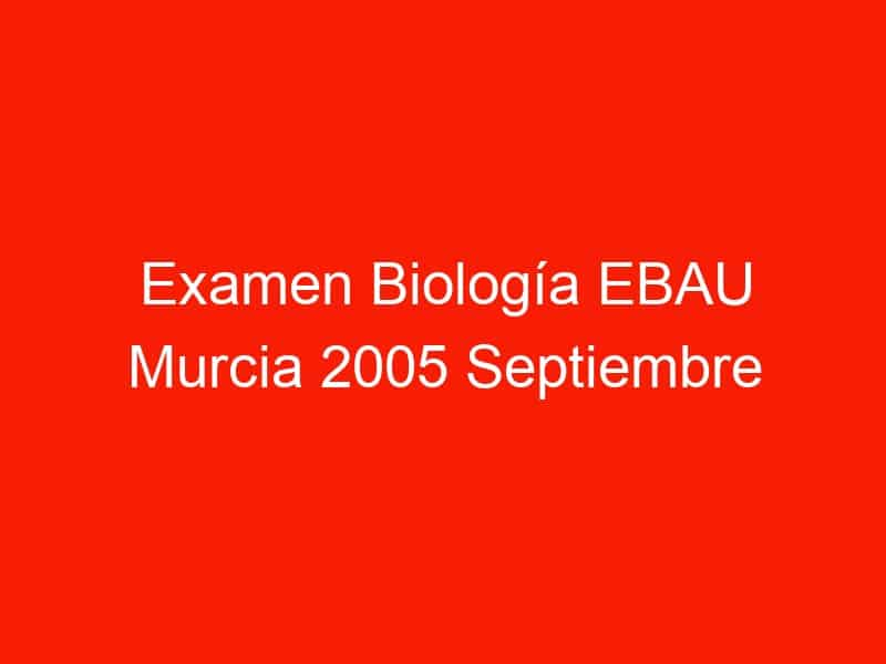 examen biologia ebau murcia 2005 septiembre 4403