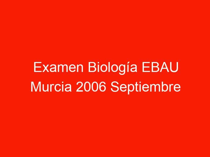 examen biologia ebau murcia 2006 septiembre 4405