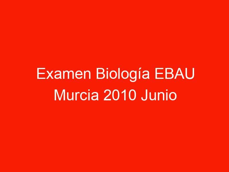 examen biologia ebau murcia 2010 junio 4375