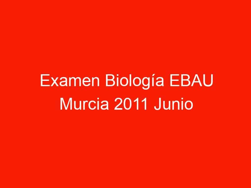 examen biologia ebau murcia 2011 junio 4377