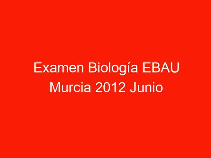 examen biologia ebau murcia 2012 junio 4379
