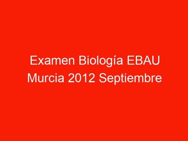 examen biologia ebau murcia 2012 septiembre 4417