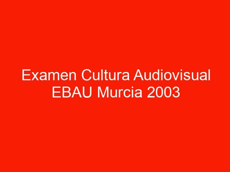 examen cultura audiovisual ebau murcia 2003 septiembre 4627