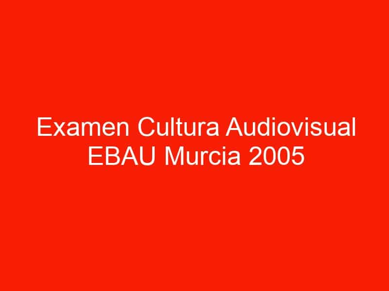 examen cultura audiovisual ebau murcia 2005 septiembre 4631