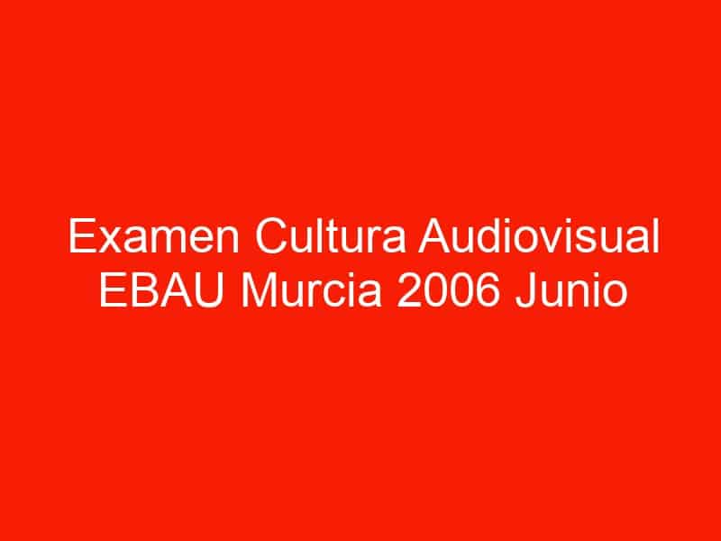 examen cultura audiovisual ebau murcia 2006 junio 4595