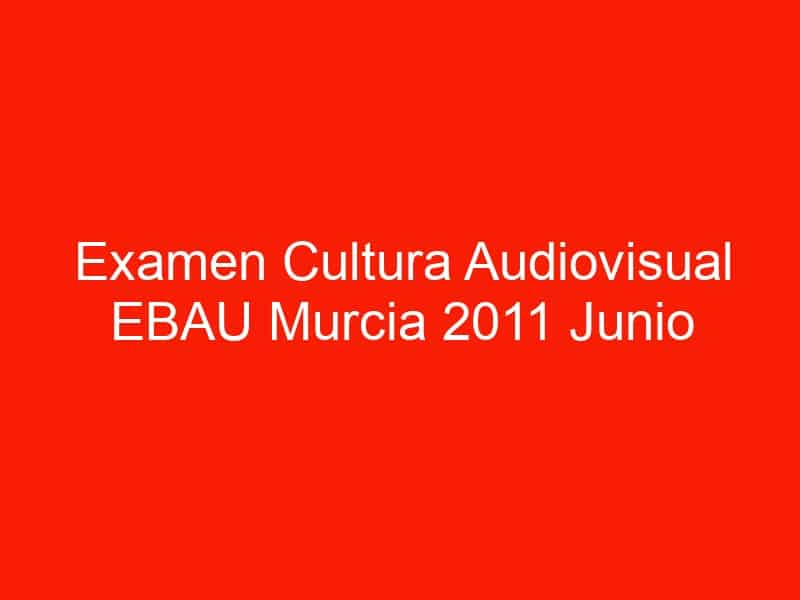 examen cultura audiovisual ebau murcia 2011 junio 4605