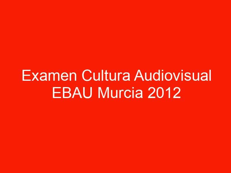 examen cultura audiovisual ebau murcia 2012 septiembre 4645