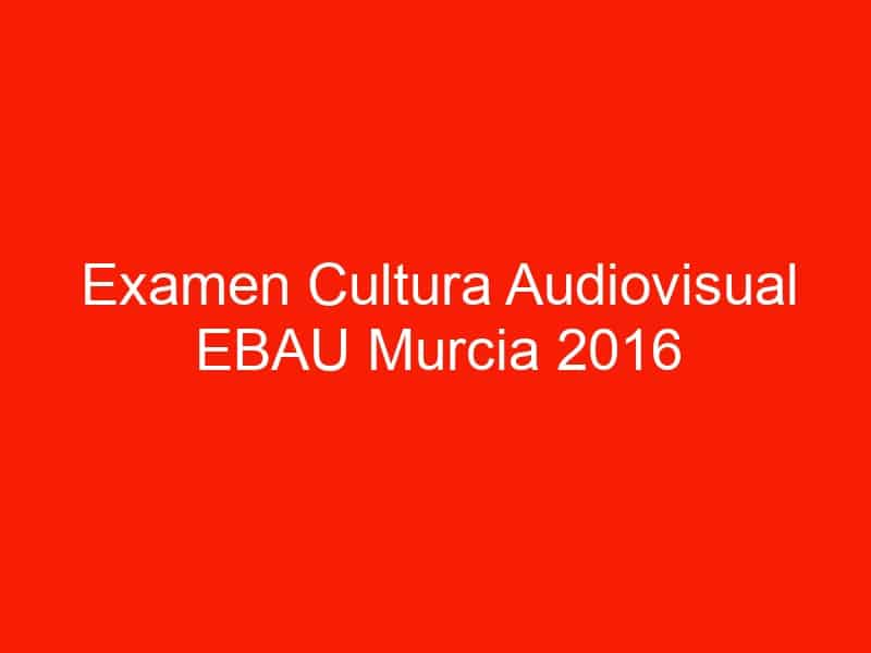 examen cultura audiovisual ebau murcia 2016 septiembre 4653