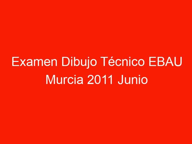 examen dibujo tecnico ebau murcia 2011 junio 4681