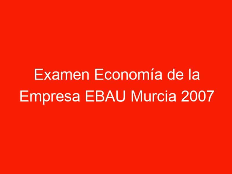 examen economia de la empresa ebau murcia 2007 junio 4217