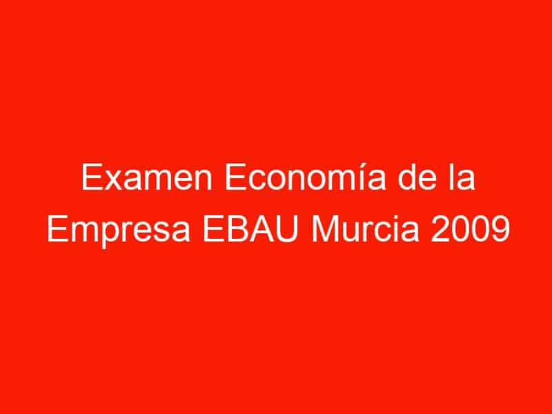 examen economia de la empresa ebau murcia 2009 septiembre 4259