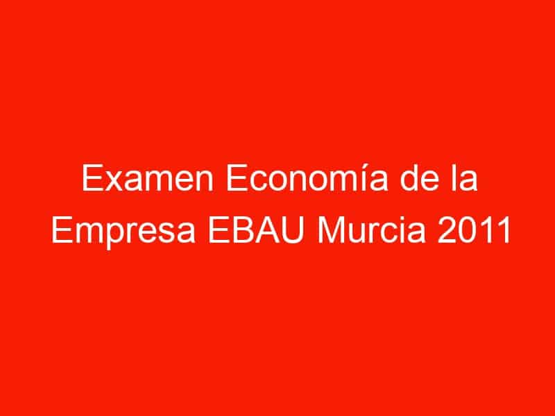 examen economia de la empresa ebau murcia 2011 septiembre 4263