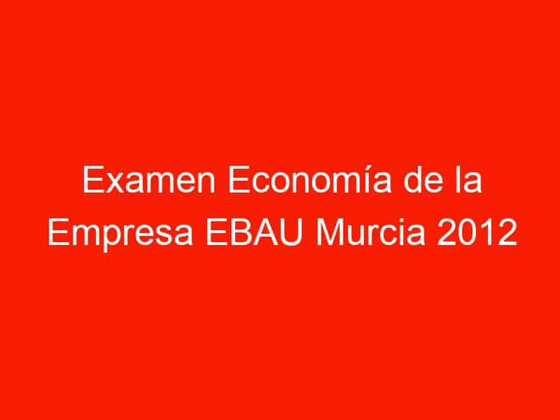examen economia de la empresa ebau murcia 2012 septiembre 4265