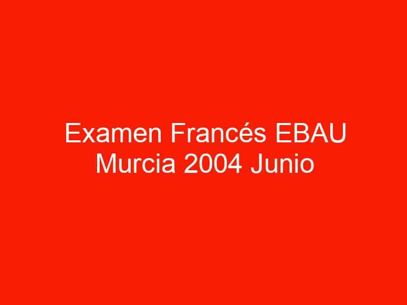 examen frances ebau murcia 2004 junio 3983
