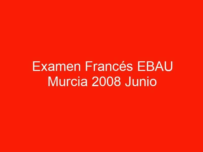 examen frances ebau murcia 2008 junio 3991