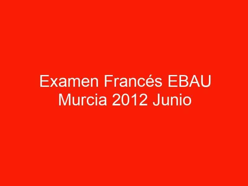 examen frances ebau murcia 2012 junio 3999