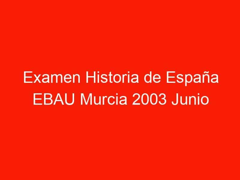 examen historia de espana ebau murcia 2003 junio 3905