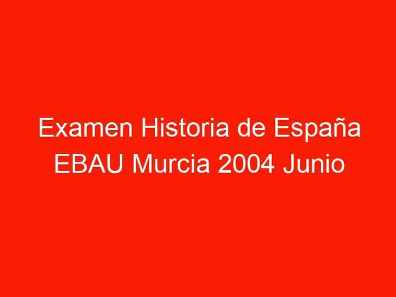 examen historia de espana ebau murcia 2004 junio 3907