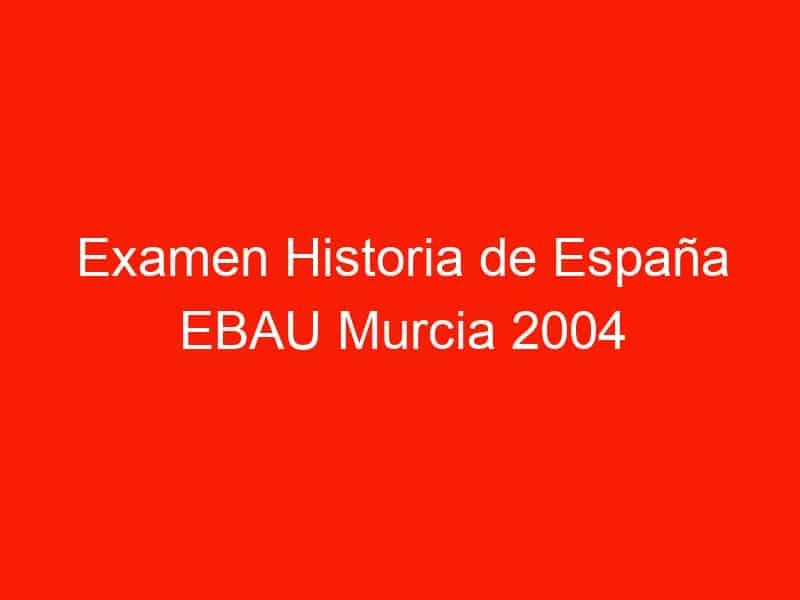 examen historia de espana ebau murcia 2004 septiembre 3945