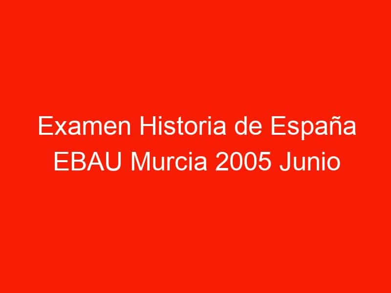 examen historia de espana ebau murcia 2005 junio 3909