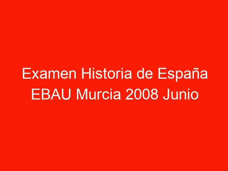 examen historia de espana ebau murcia 2008 junio 3915