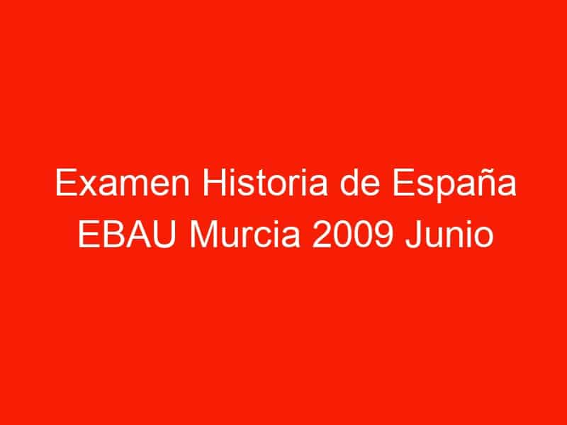 examen historia de espana ebau murcia 2009 junio 3917