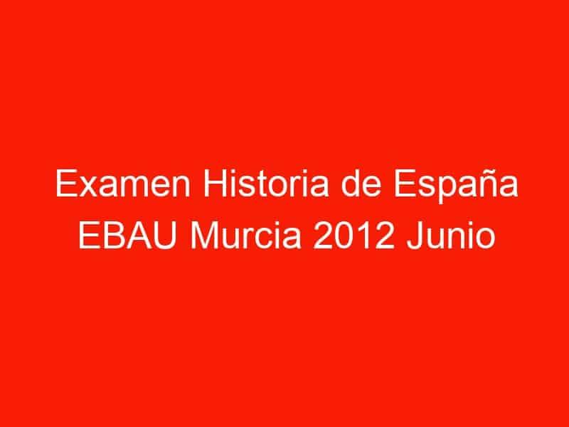 examen historia de espana ebau murcia 2012 junio 3923
