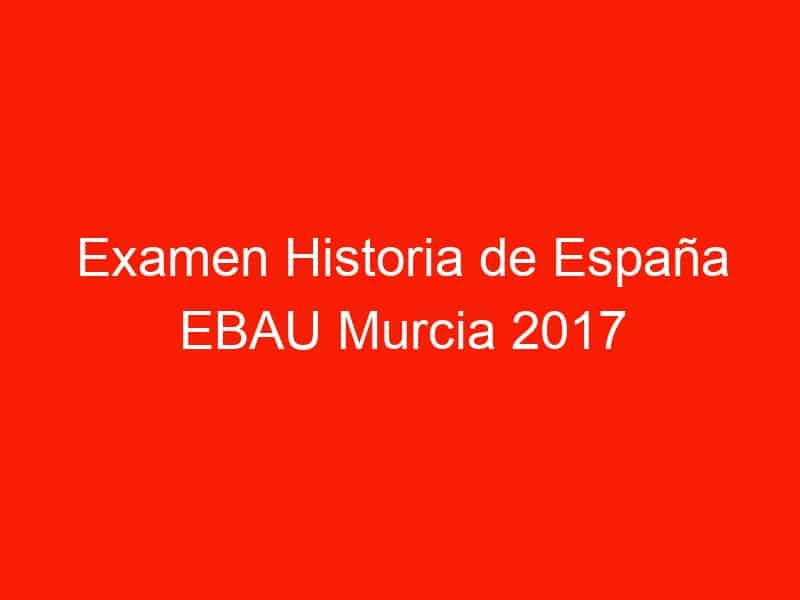 examen historia de espana ebau murcia 2017 septiembre 3971