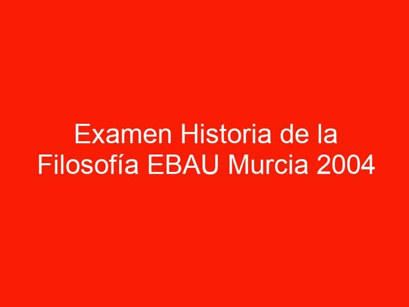 examen historia de la filosofia ebau murcia 2004 septiembre 4553