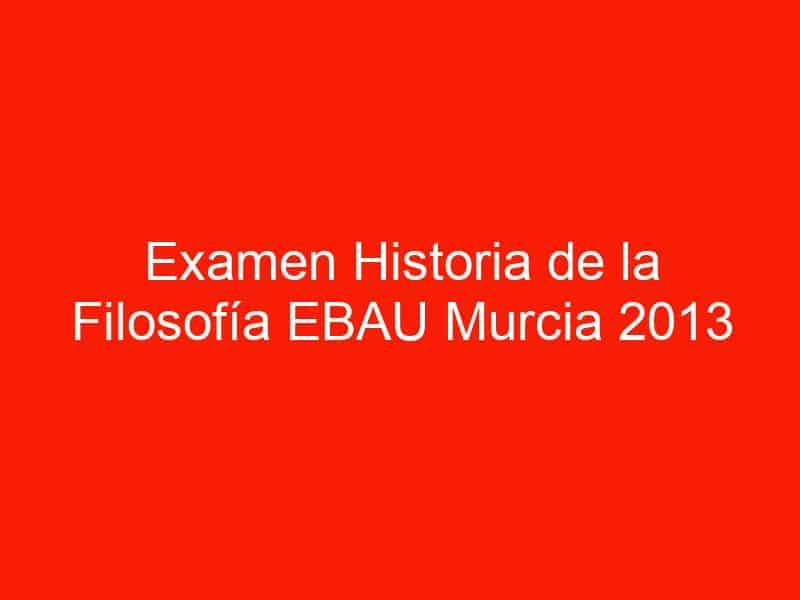 examen historia de la filosofia ebau murcia 2013 junio 4533