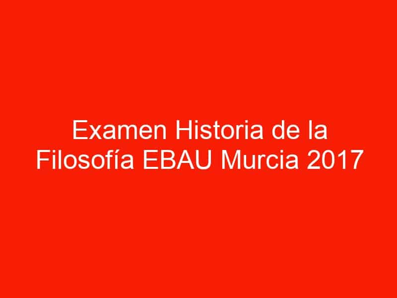 examen historia de la filosofia ebau murcia 2017 junio 4541