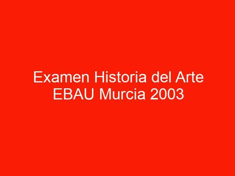 examen historia del arte ebau murcia 2003 septiembre 4475