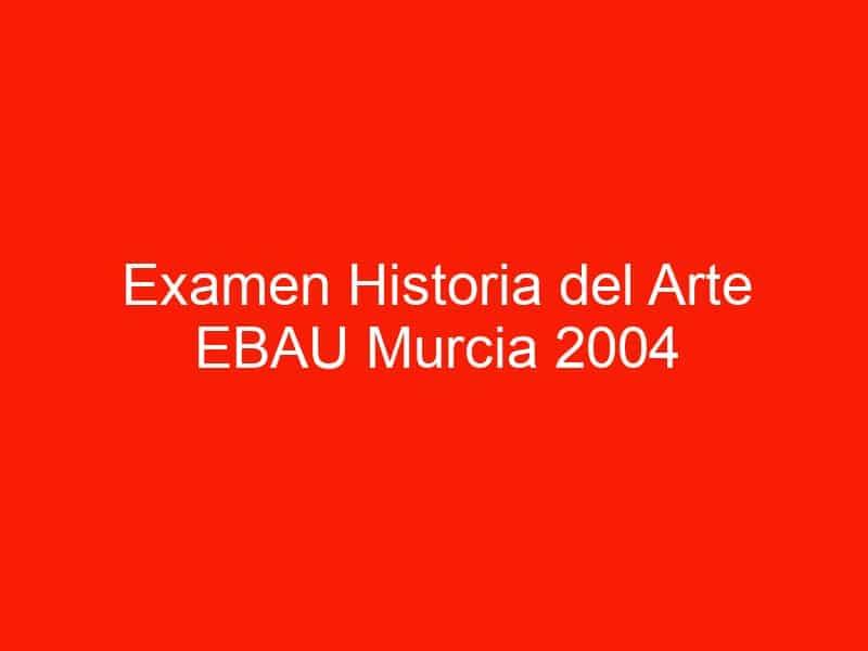 examen historia del arte ebau murcia 2004 septiembre 4477