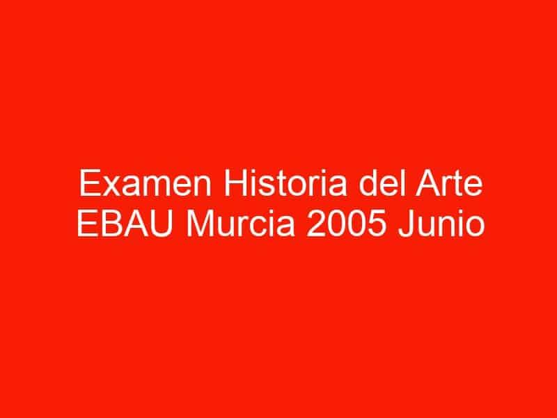 examen historia del arte ebau murcia 2005 junio 4441