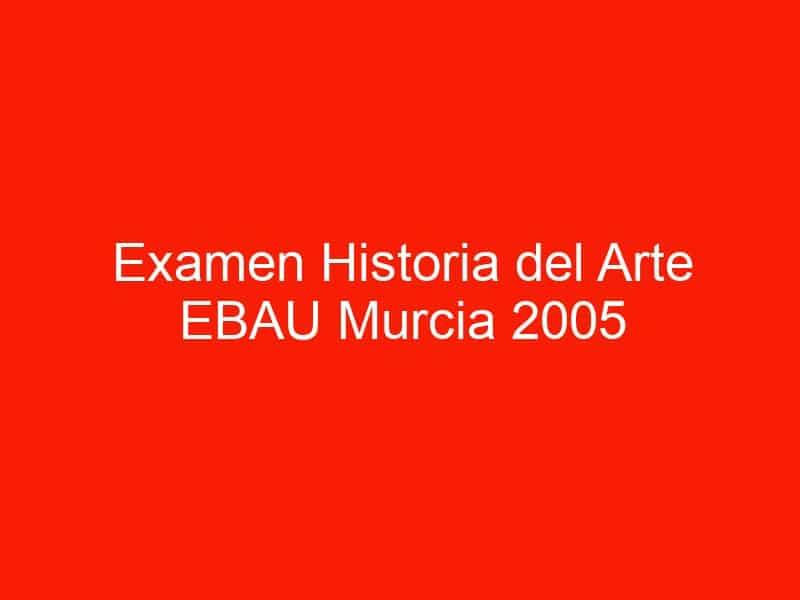 examen historia del arte ebau murcia 2005 septiembre 4479