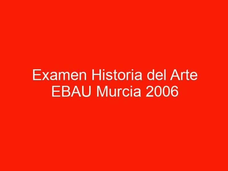 examen historia del arte ebau murcia 2006 septiembre 4481