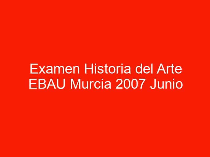 examen historia del arte ebau murcia 2007 junio 4445