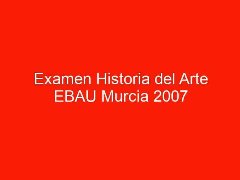 examen historia del arte ebau murcia 2007 septiembre 4483