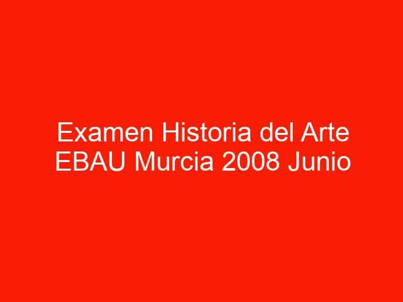 examen historia del arte ebau murcia 2008 junio 4447