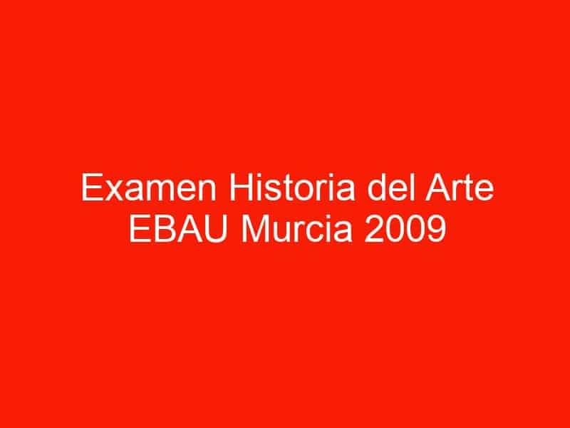 examen historia del arte ebau murcia 2009 septiembre 4487